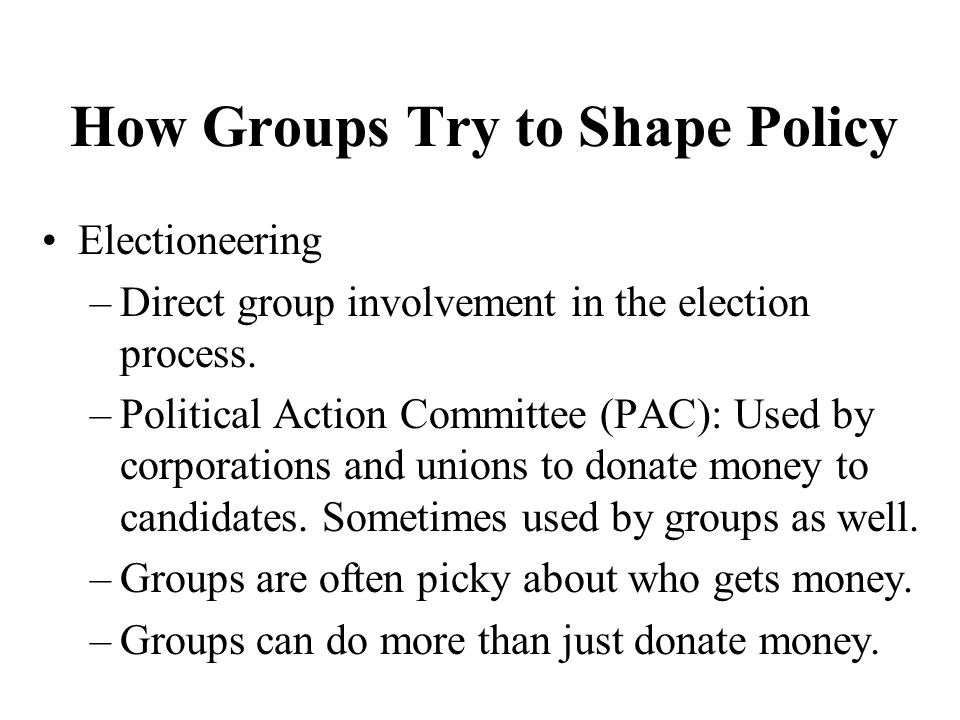 How Groups Try to Shape Policy Electioneering –Direct group involvement in the election process.