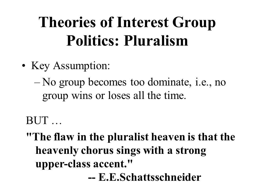 Theories of Interest Group Politics: Pluralism Key Assumption: –No group becomes too dominate, i.e., no group wins or loses all the time.