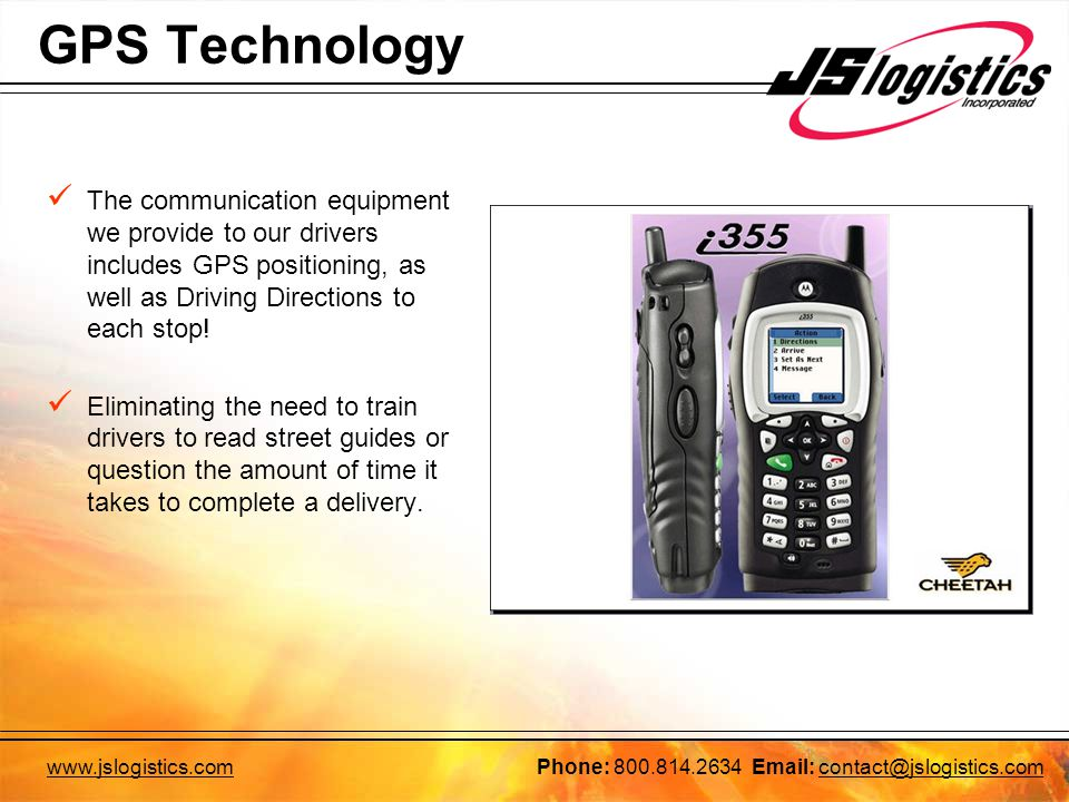GPS Technology The communication equipment we provide to our drivers includes GPS positioning, as well as Driving Directions to each stop.