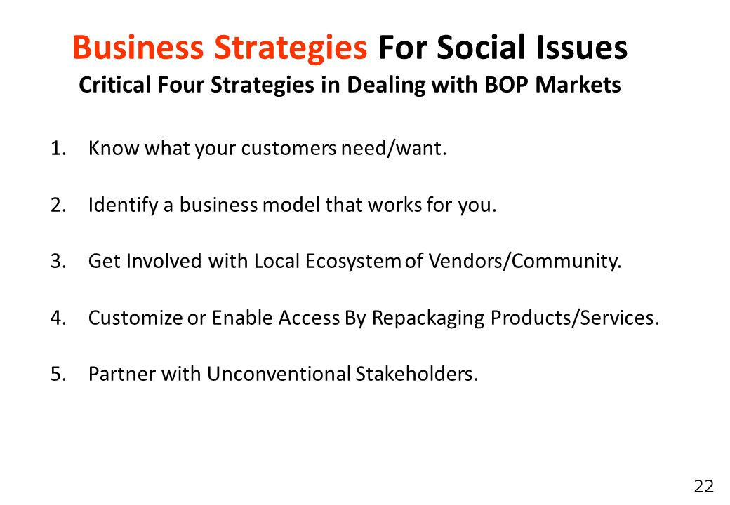 22 Business Strategies For Social Issues Critical Four Strategies in Dealing with BOP Markets 1.