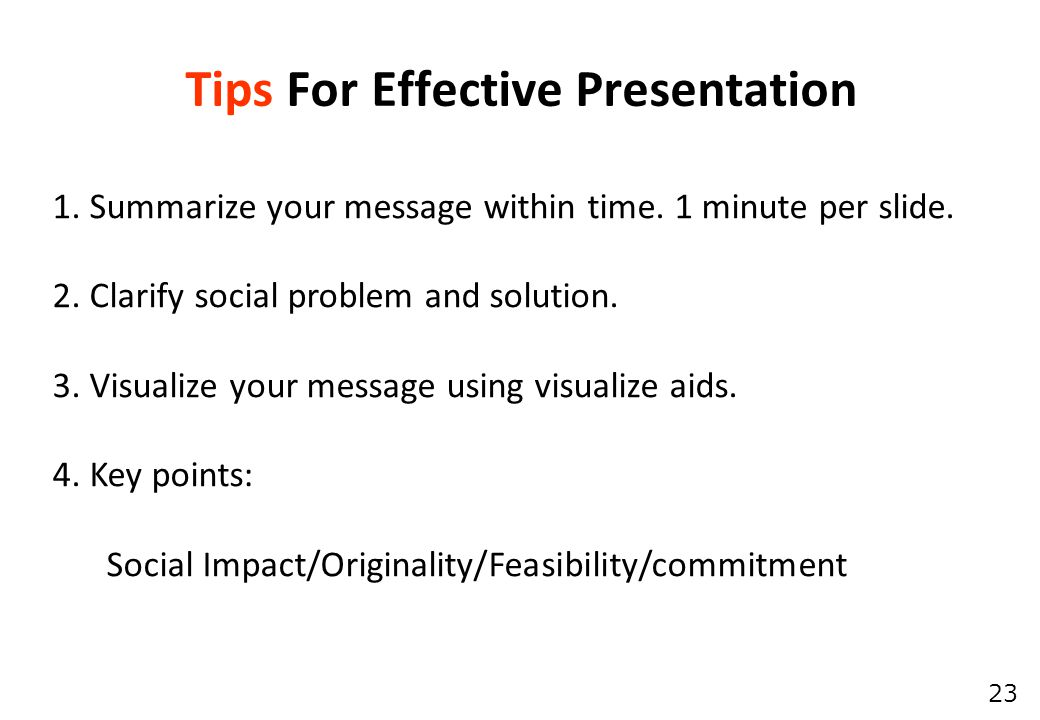 23 Tips For Effective Presentation 1. Summarize your message within time.