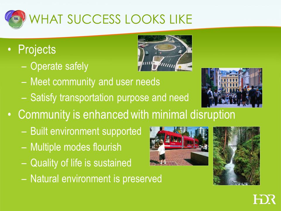 WHAT SUCCESS LOOKS LIKE Projects –Operate safely –Meet community and user needs –Satisfy transportation purpose and need Community is enhanced with minimal disruption –Built environment supported –Multiple modes flourish –Quality of life is sustained –Natural environment is preserved