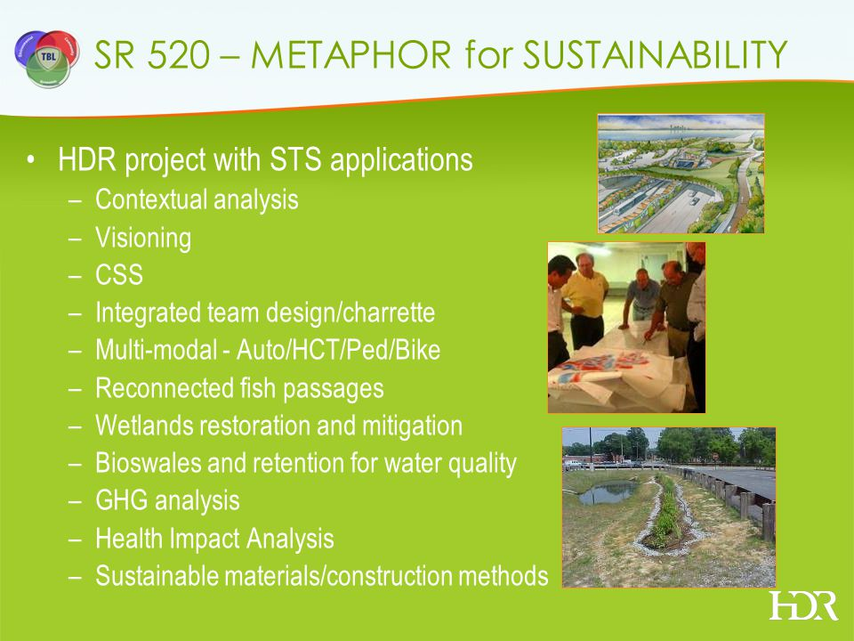 SR 520 – METAPHOR for SUSTAINABILITY HDR project with STS applications –Contextual analysis –Visioning –CSS –Integrated team design/charrette –Multi-modal - Auto/HCT/Ped/Bike –Reconnected fish passages –Wetlands restoration and mitigation –Bioswales and retention for water quality –GHG analysis –Health Impact Analysis –Sustainable materials/construction methods