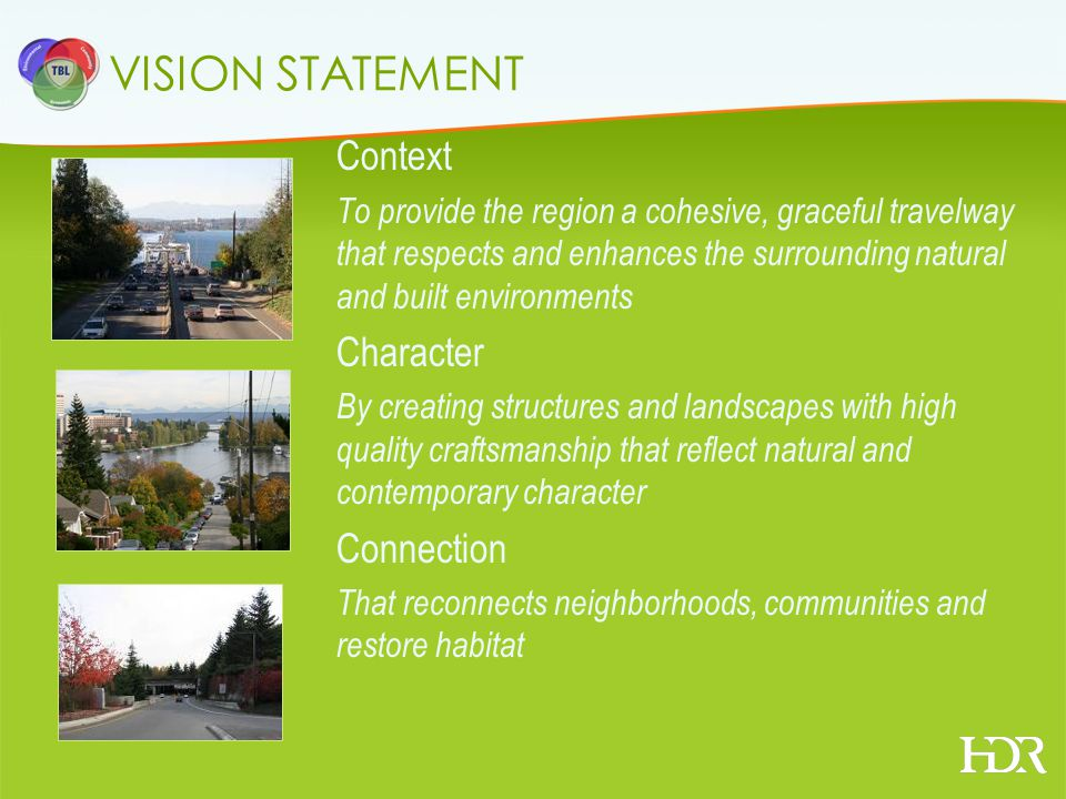 VISION STATEMENT Context To provide the region a cohesive, graceful travelway that respects and enhances the surrounding natural and built environments Character By creating structures and landscapes with high quality craftsmanship that reflect natural and contemporary character Connection That reconnects neighborhoods, communities and restore habitat