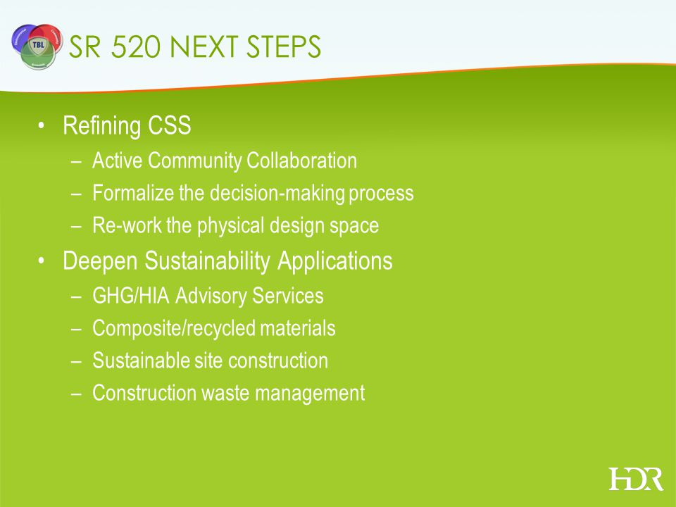 SR 520 NEXT STEPS Refining CSS –Active Community Collaboration –Formalize the decision-making process –Re-work the physical design space Deepen Sustainability Applications –GHG/HIA Advisory Services –Composite/recycled materials –Sustainable site construction –Construction waste management