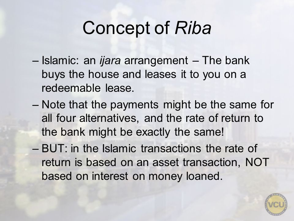 Concept of Riba –Islamic: an ijara arrangement – The bank buys the house and leases it to you on a redeemable lease. –Note that the payments might be