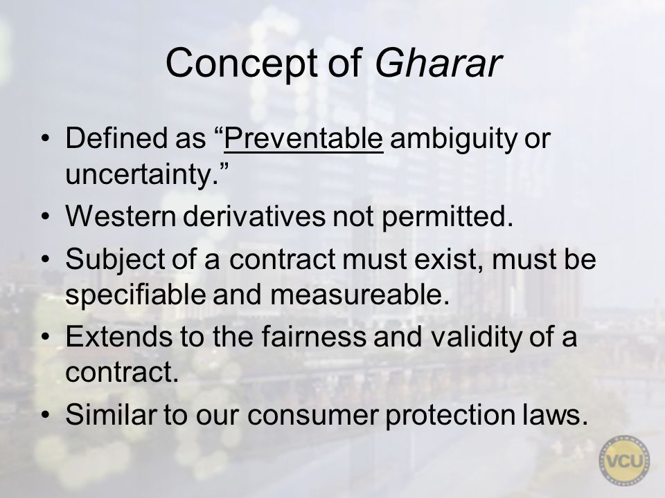 Concept of Gharar Defined as Preventable ambiguity or uncertainty. Western derivatives not permitted. Subject of a contract must exist, must be specif