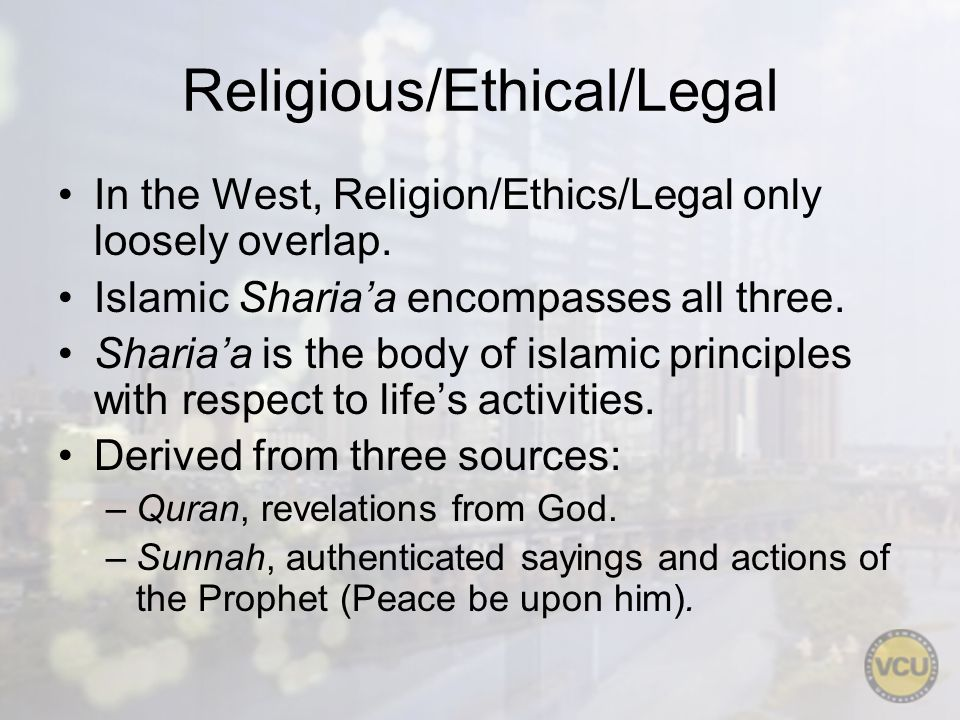 Religious/Ethical/Legal In the West, Religion/Ethics/Legal only loosely overlap. Islamic Shariaa encompasses all three. Shariaa is the body of islamic
