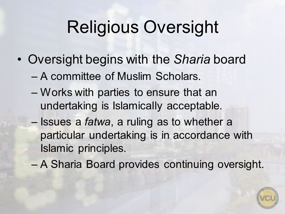 Religious Oversight Oversight begins with the Sharia board –A committee of Muslim Scholars. –Works with parties to ensure that an undertaking is Islam