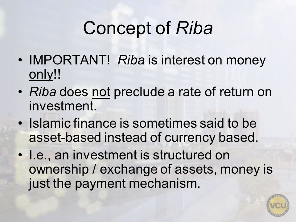 Concept of Riba IMPORTANT! Riba is interest on money only!! Riba does not preclude a rate of return on investment. Islamic finance is sometimes said t