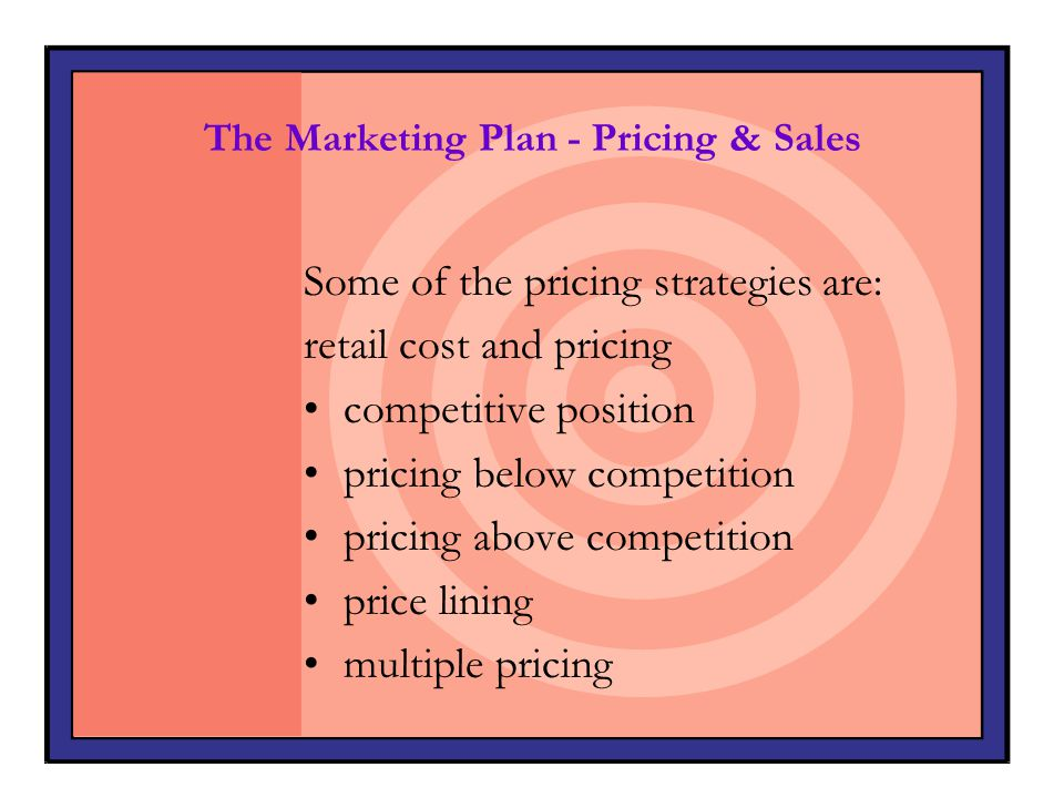 The Marketing Plan - Pricing & Sales Some of the pricing strategies are: retail cost and pricing competitive position pricing below competition pricin