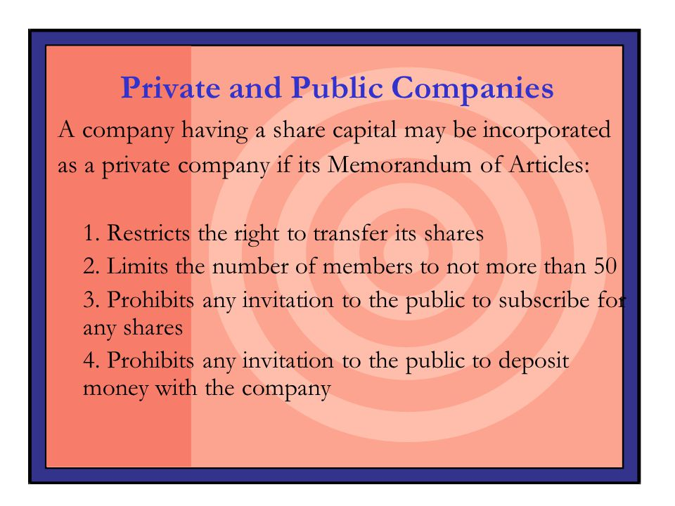 Private and Public Companies A company having a share capital may be incorporated as a private company if its Memorandum of Articles: 1. Restricts the