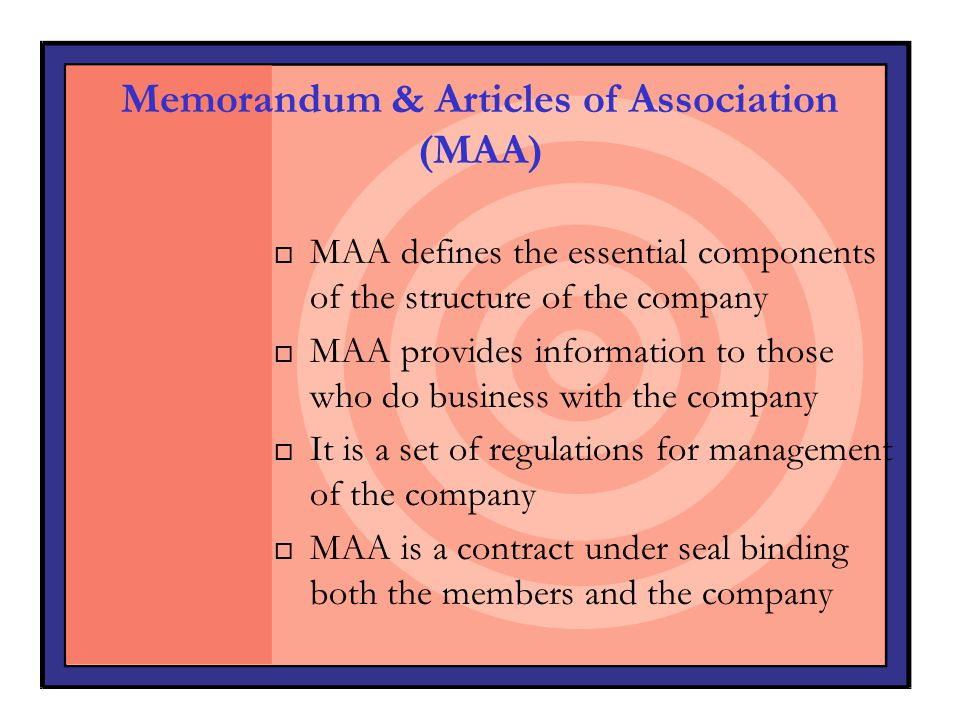 Memorandum & Articles of Association (MAA) o MAA defines the essential components of the structure of the company o MAA provides information to those