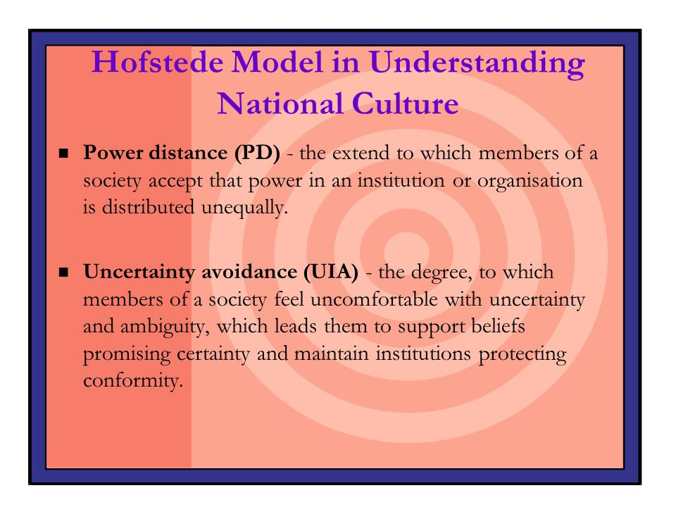 Hofstede Model in Understanding National Culture n Power distance (PD) - the extend to which members of a society accept that power in an institution