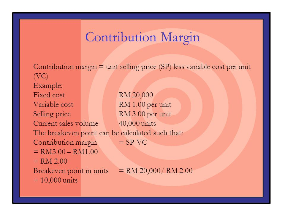 Contribution Margin Contribution margin = unit selling price (SP) less variable cost per unit (VC) Example: Fixed costRM 20,000 Variable costRM 1.00 p