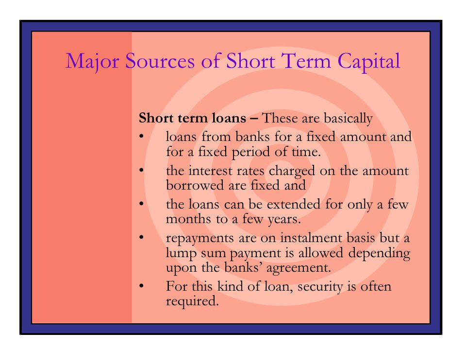 Major Sources of Short Term Capital Short term loans – These are basically loans from banks for a fixed amount and for a fixed period of time. the int