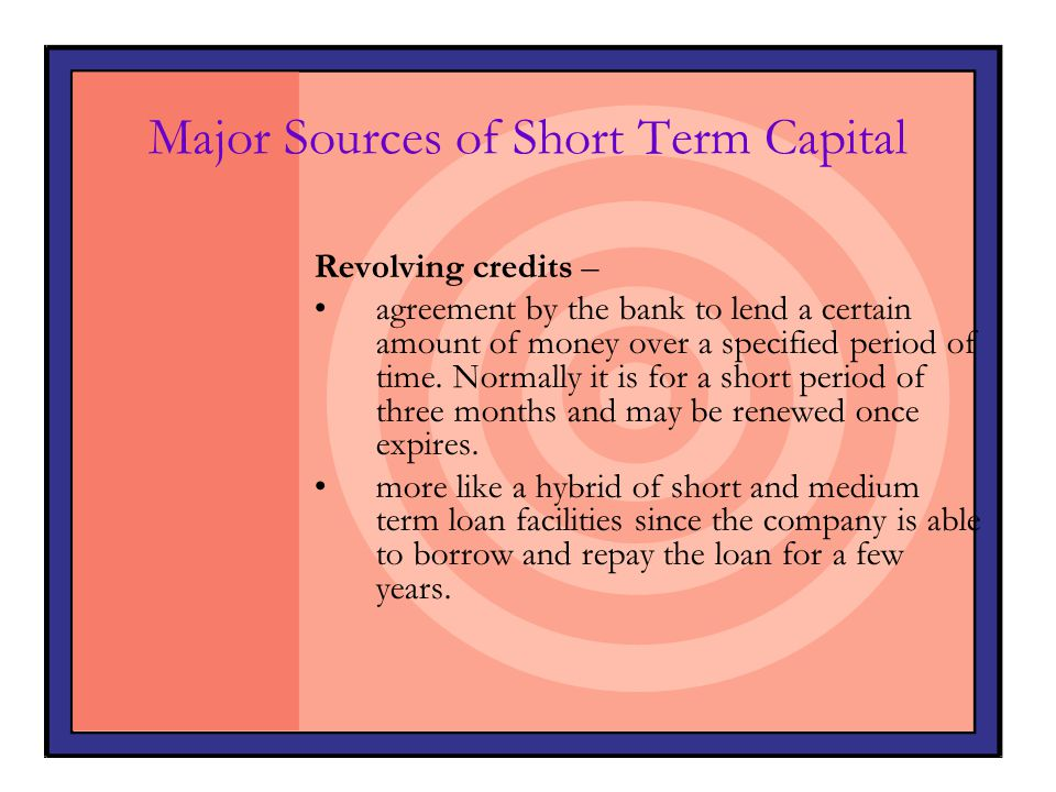 Major Sources of Short Term Capital Revolving credits – agreement by the bank to lend a certain amount of money over a specified period of time. Norma