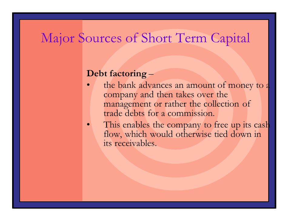 Major Sources of Short Term Capital Debt factoring – the bank advances an amount of money to a company and then takes over the management or rather th
