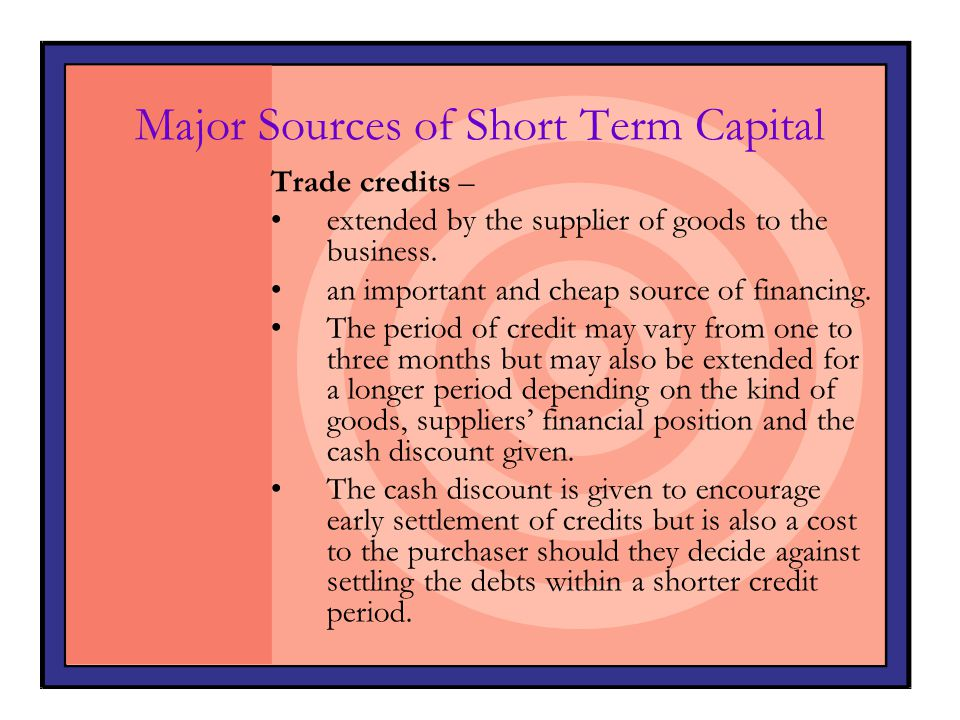 Major Sources of Short Term Capital Trade credits – extended by the supplier of goods to the business. an important and cheap source of financing. The