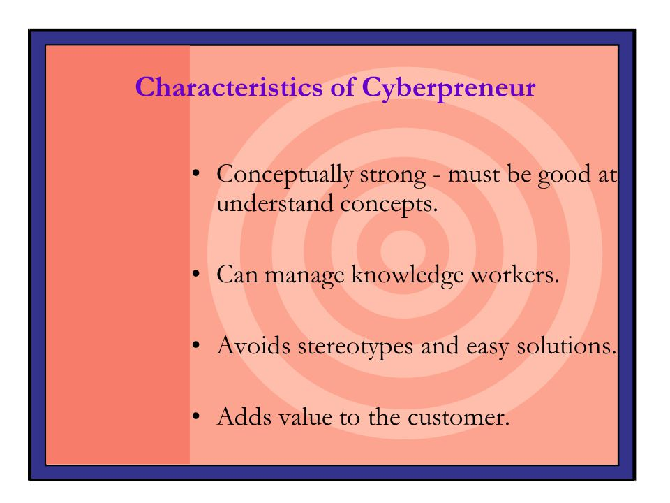 Characteristics of Cyberpreneur Conceptually strong - must be good at understand concepts. Can manage knowledge workers. Avoids stereotypes and easy s