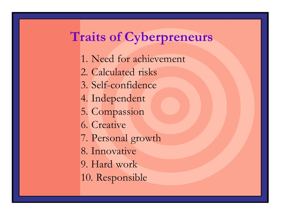 Traits of Cyberpreneurs 1. Need for achievement 2.Calculated risks 3.Self-confidence 4.Independent 5.Compassion 6.Creative 7.Personal growth 8. Innova