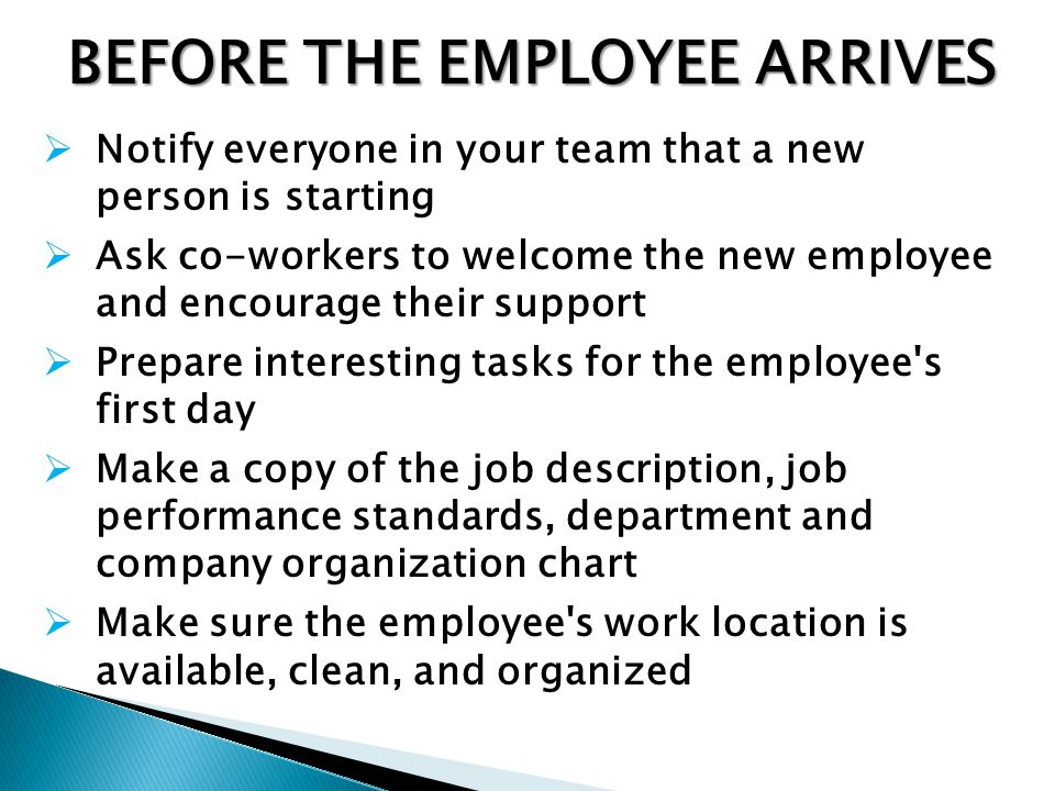 BEFORE THE EMPLOYEE ARRIVES Notify everyone in your team that a new person is starting Ask co-workers to welcome the new employee and encourage their support Prepare interesting tasks for the employee s first day Make a copy of the job description, job performance standards, department and company organization chart Make sure the employee s work location is available, clean, and organized