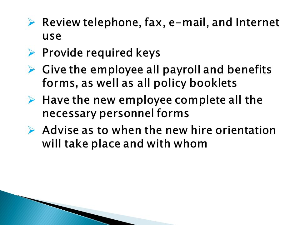 Review telephone, fax, e-mail, and Internet use Provide required keys Give the employee all payroll and benefits forms, as well as all policy booklets Have the new employee complete all the necessary personnel forms Advise as to when the new hire orientation will take place and with whom