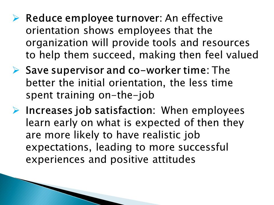 Reduce employee turnover: An effective orientation shows employees that the organization will provide tools and resources to help them succeed, making then feel valued Save supervisor and co-worker time: The better the initial orientation, the less time spent training on-the-job Increases job satisfaction: When employees learn early on what is expected of then they are more likely to have realistic job expectations, leading to more successful experiences and positive attitudes