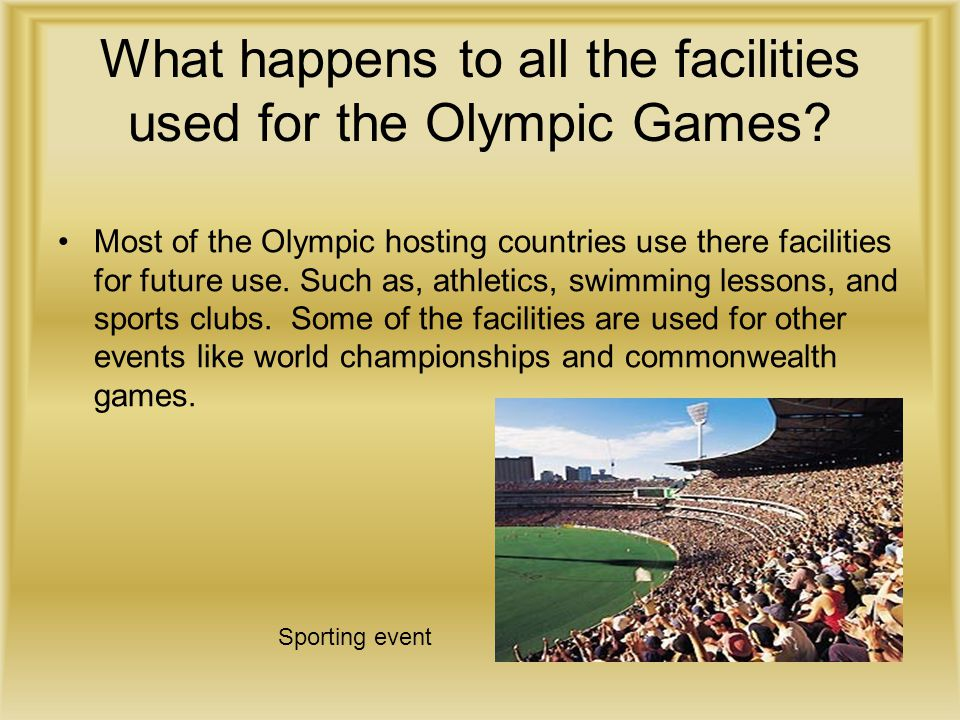 What happens to all the facilities used for the Olympic Games? Most of the Olympic hosting countries use there facilities for future use. Such as, ath