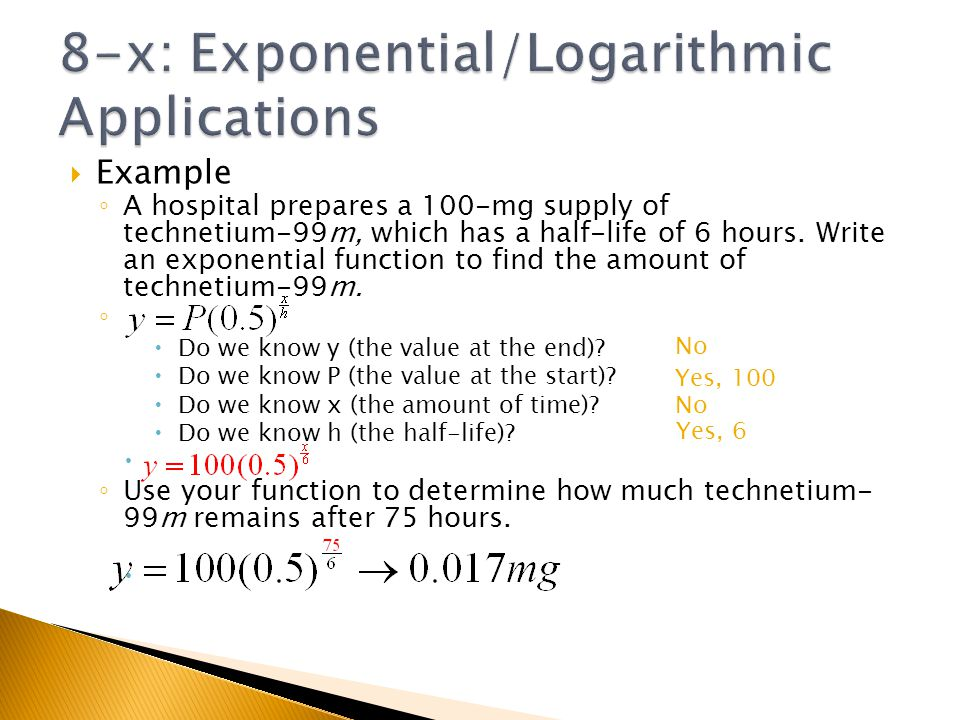 Example A hospital prepares a 100-mg supply of technetium-99m, which has a half-life of 6 hours. Write an exponential function to find the amount of t