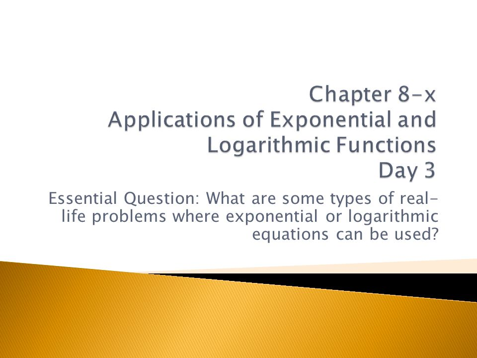 Essential Question: What are some types of real- life problems where exponential or logarithmic equations can be used?