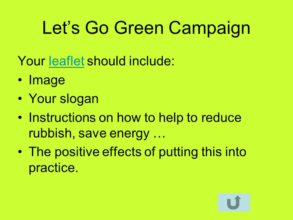 Lets Go Green Campaign Your leaflet should include:leaflet Image Your slogan Instructions on how to help to reduce rubbish, save energy … The positive effects of putting this into practice.