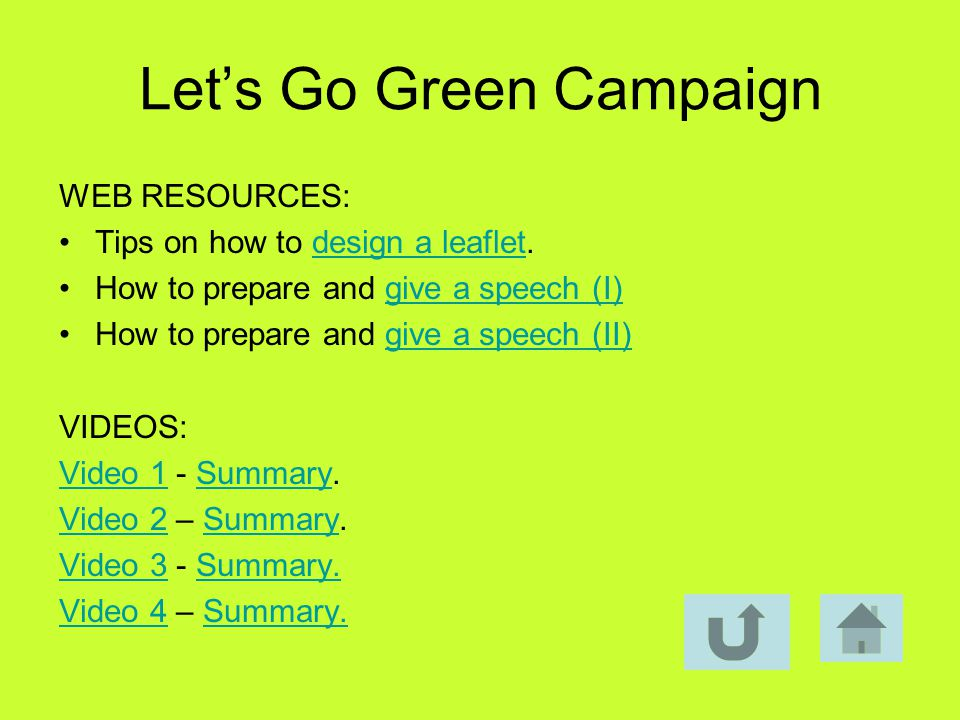 Lets Go Green Campaign WEB RESOURCES: Tips on how to design a leaflet.design a leaflet How to prepare and give a speech (I)give a speech (I) How to prepare and give a speech (II)give a speech (II) VIDEOS: Video 1Video 1 - Summary.Summary Video 2Video 2 – Summary.Summary Video 3Video 3 - Summary.Summary.