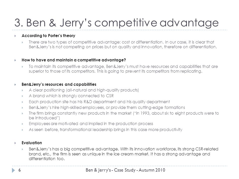 3. Ben & Jerrys competitive advantage According to Porters theory There are two types of competitive advantage: cost or differentiation. In our case,