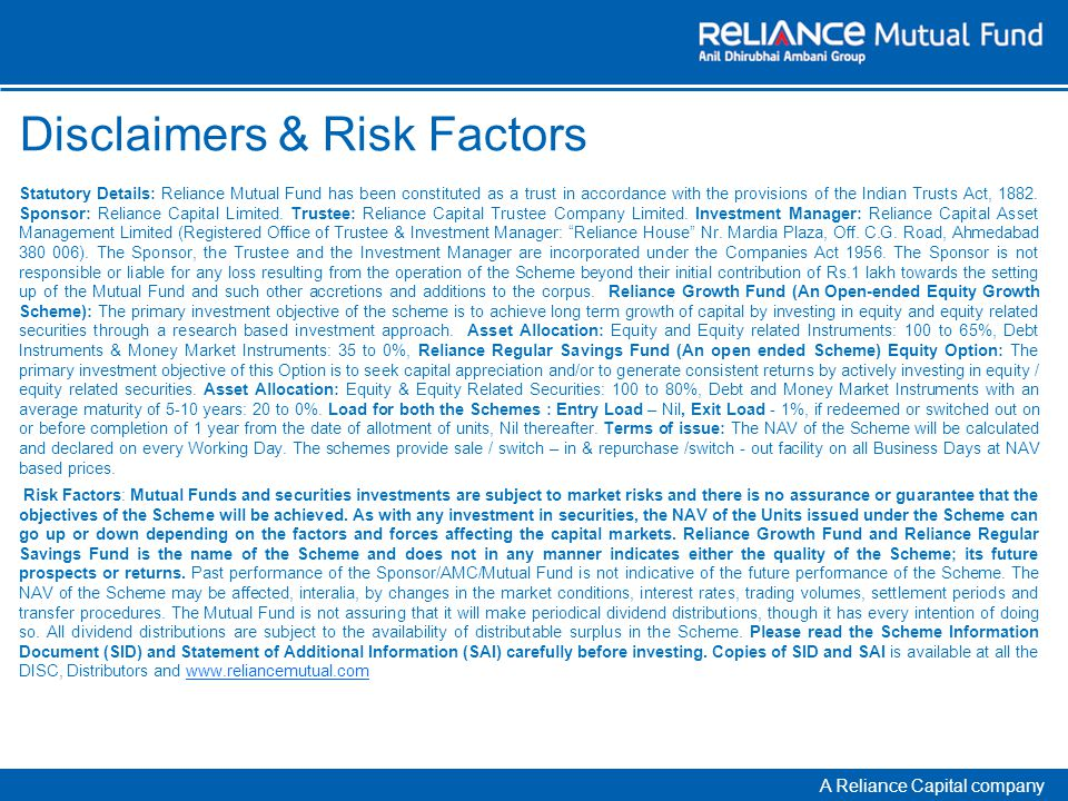 A Reliance Capital company Disclaimers & Risk Factors Statutory Details: Reliance Mutual Fund has been constituted as a trust in accordance with the provisions of the Indian Trusts Act, 1882.