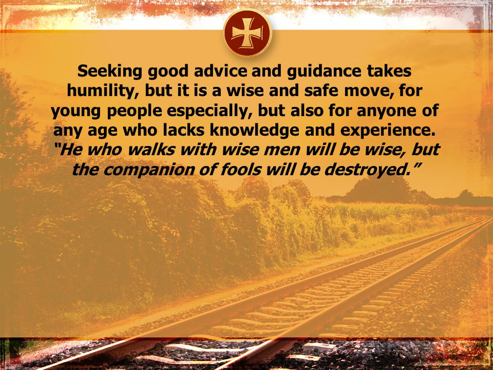 Seeking good advice and guidance takes humility, but it is a wise and safe move, for young people especially, but also for anyone of any age who lacks knowledge and experience.