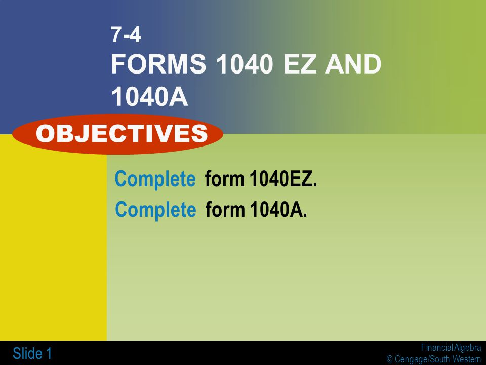 Financial Algebra © Cengage/South-Western Slide 1 7-4 FORMS 1040 EZ AND 1040A Complete form 1040EZ. Complete form 1040A. OBJECTIVES