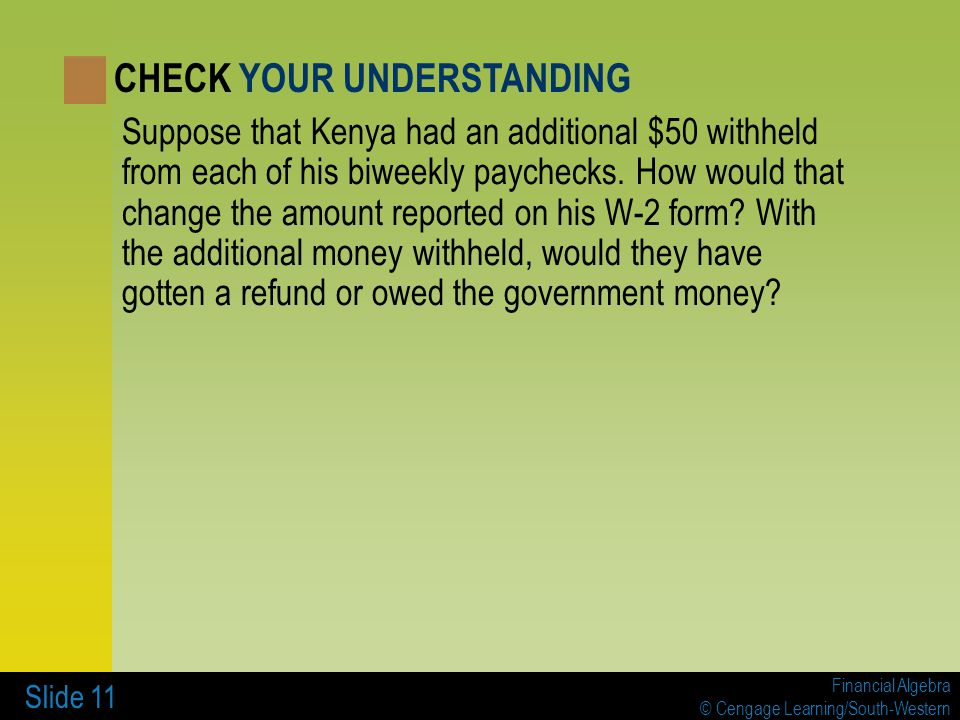 Financial Algebra © Cengage Learning/South-Western Slide 11 Suppose that Kenya had an additional $50 withheld from each of his biweekly paychecks. How