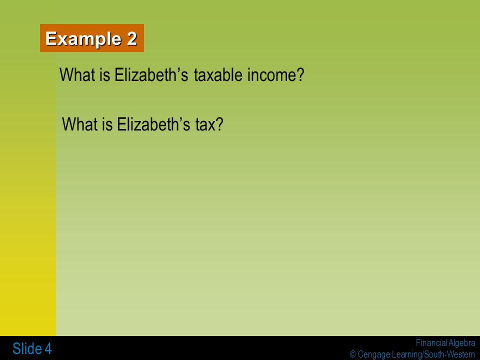 Financial Algebra © Cengage Learning/South-Western Slide 4 Example 2 What is Elizabeth s taxable income? What is Elizabeths tax?