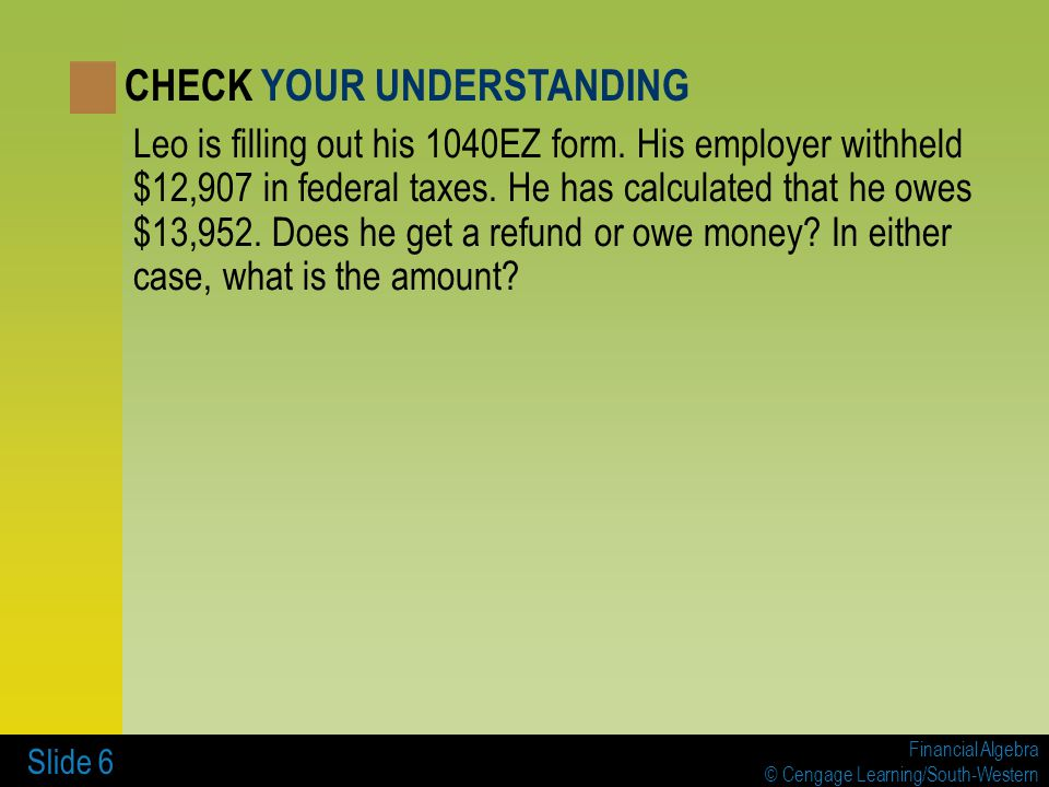 Financial Algebra © Cengage Learning/South-Western Slide 6 Leo is filling out his 1040EZ form. His employer withheld $12,907 in federal taxes. He has