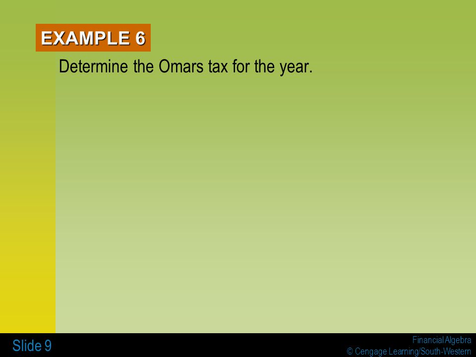 Financial Algebra © Cengage Learning/South-Western Slide 9 EXAMPLE 6 Determine the Omars tax for the year.