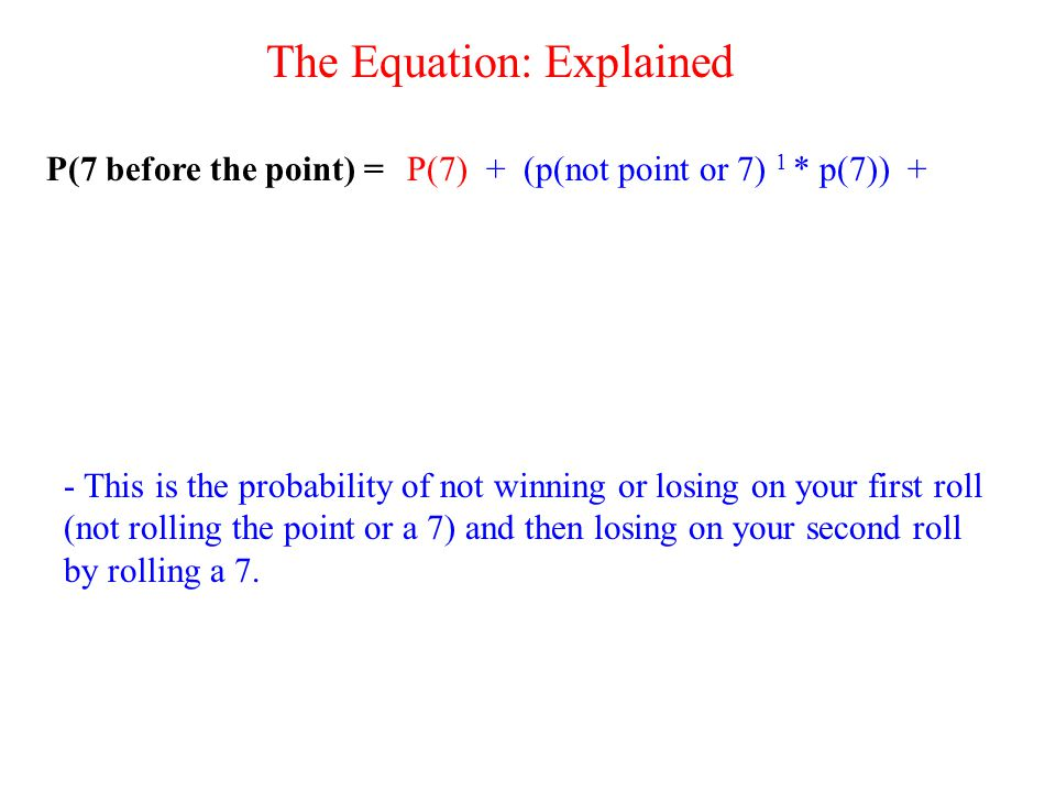 P(7 before the point) =P(7)+ (p(not point or 7) 1 * p(7)) + - This is the probability of not winning or losing on your first roll (not rolling the point or a 7) and then losing on your second roll by rolling a 7.