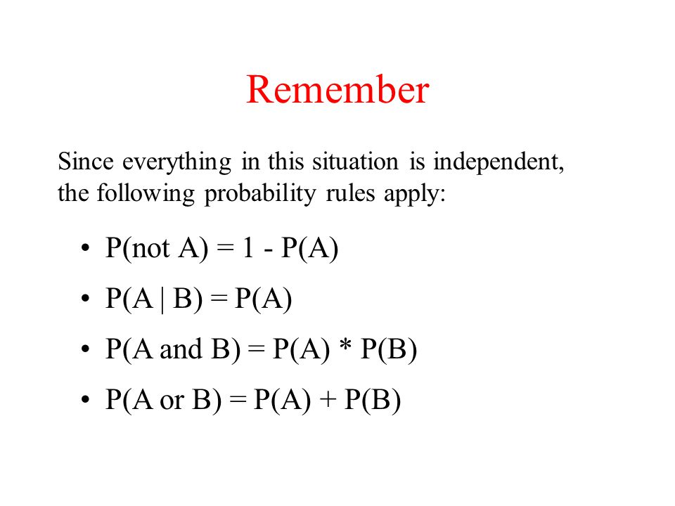 Remember P(not A) = 1 - P(A) Since everything in this situation is independent, the following probability rules apply: P(A | B) = P(A) P(A and B) = P(A) * P(B) P(A or B) = P(A) + P(B)