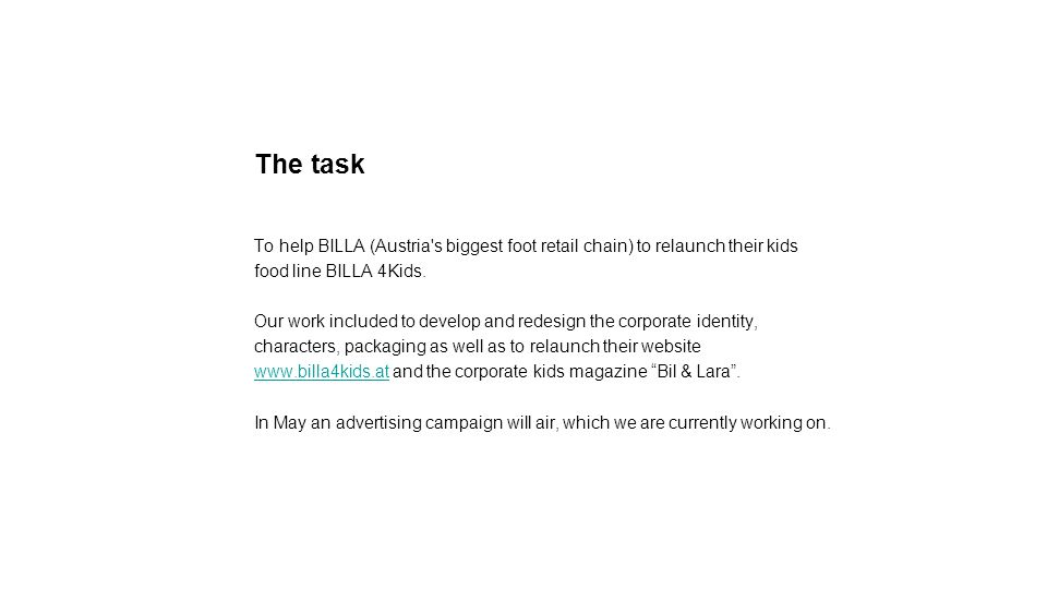 The task To help BILLA (Austria s biggest foot retail chain) to relaunch their kids food line BILLA 4Kids.