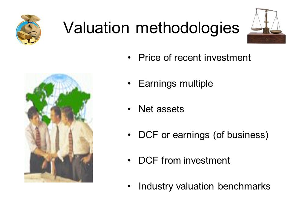 Valuation methodologies Price of recent investment Earnings multiple Net assets DCF or earnings (of business) DCF from investment Industry valuation benchmarks