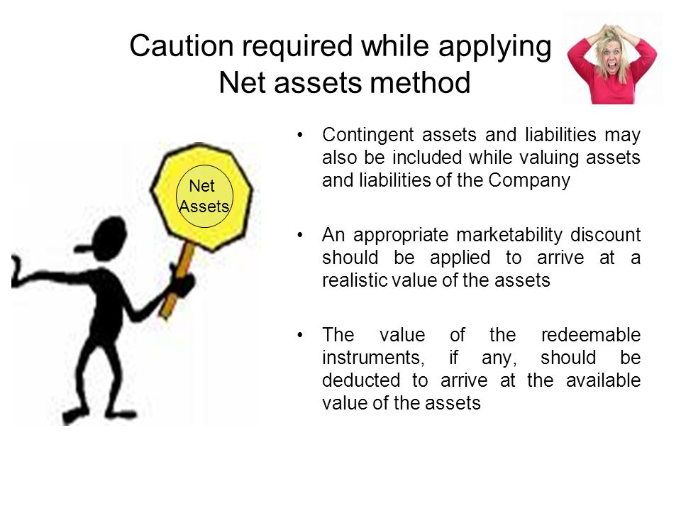 Caution required while applying Net assets method Contingent assets and liabilities may also be included while valuing assets and liabilities of the Company An appropriate marketability discount should be applied to arrive at a realistic value of the assets The value of the redeemable instruments, if any, should be deducted to arrive at the available value of the assets Net Assets