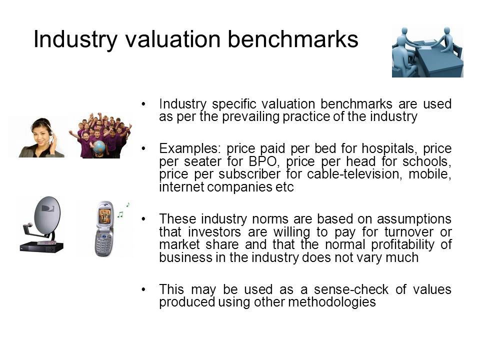 Industry valuation benchmarks Industry specific valuation benchmarks are used as per the prevailing practice of the industry Examples: price paid per bed for hospitals, price per seater for BPO, price per head for schools, price per subscriber for cable-television, mobile, internet companies etc These industry norms are based on assumptions that investors are willing to pay for turnover or market share and that the normal profitability of business in the industry does not vary much This may be used as a sense-check of values produced using other methodologies