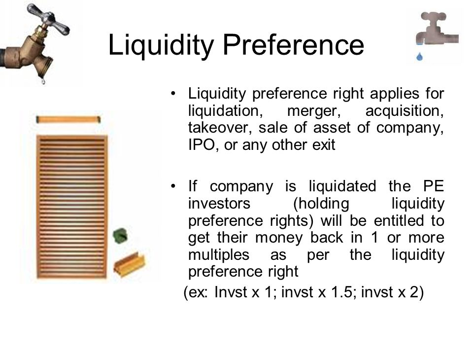 Liquidity Preference Liquidity preference right applies for liquidation, merger, acquisition, takeover, sale of asset of company, IPO, or any other exit If company is liquidated the PE investors (holding liquidity preference rights) will be entitled to get their money back in 1 or more multiples as per the liquidity preference right (ex: Invst x 1; invst x 1.5; invst x 2)