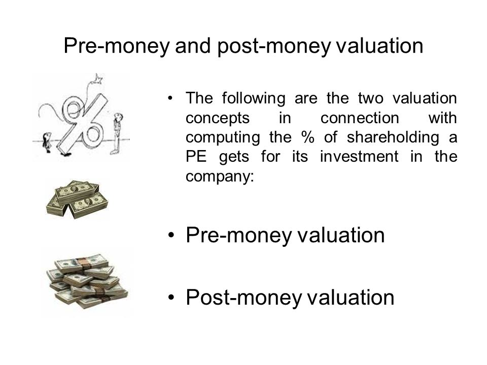 Pre-money and post-money valuation The following are the two valuation concepts in connection with computing the % of shareholding a PE gets for its investment in the company: Pre-money valuation Post-money valuation
