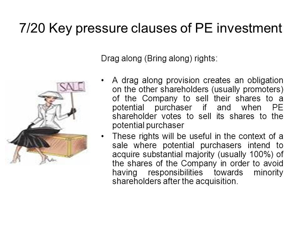 7/20 Key pressure clauses of PE investment Drag along (Bring along) rights: A drag along provision creates an obligation on the other shareholders (usually promoters) of the Company to sell their shares to a potential purchaser if and when PE shareholder votes to sell its shares to the potential purchaser These rights will be useful in the context of a sale where potential purchasers intend to acquire substantial majority (usually 100%) of the shares of the Company in order to avoid having responsibilities towards minority shareholders after the acquisition.